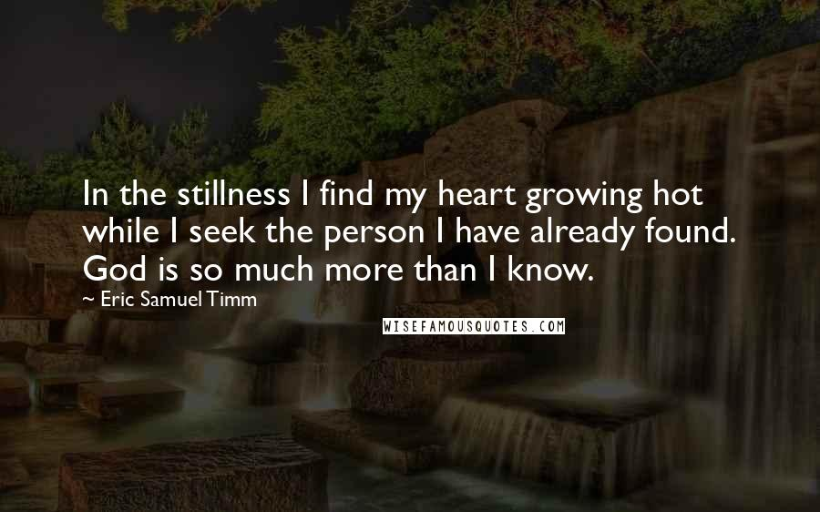 Eric Samuel Timm quotes: In the stillness I find my heart growing hot while I seek the person I have already found. God is so much more than I know.