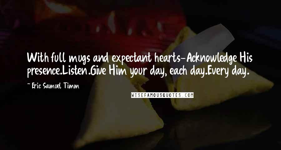 Eric Samuel Timm quotes: With full mugs and expectant hearts-Acknowledge His presence.Listen.Give Him your day, each day.Every day.