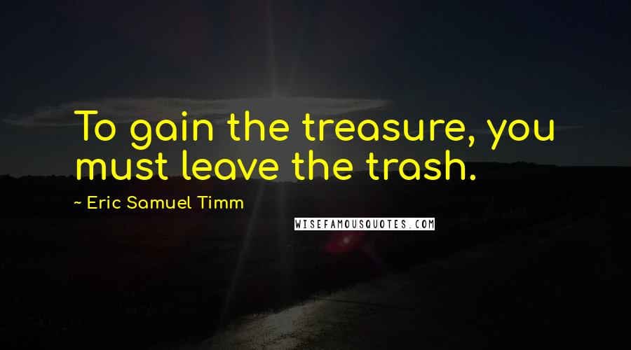 Eric Samuel Timm quotes: To gain the treasure, you must leave the trash.