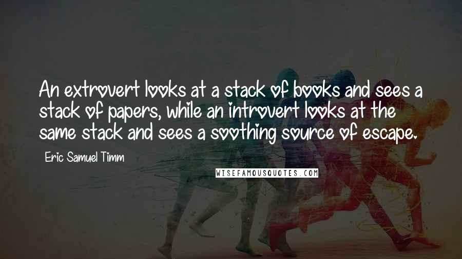 Eric Samuel Timm quotes: An extrovert looks at a stack of books and sees a stack of papers, while an introvert looks at the same stack and sees a soothing source of escape.