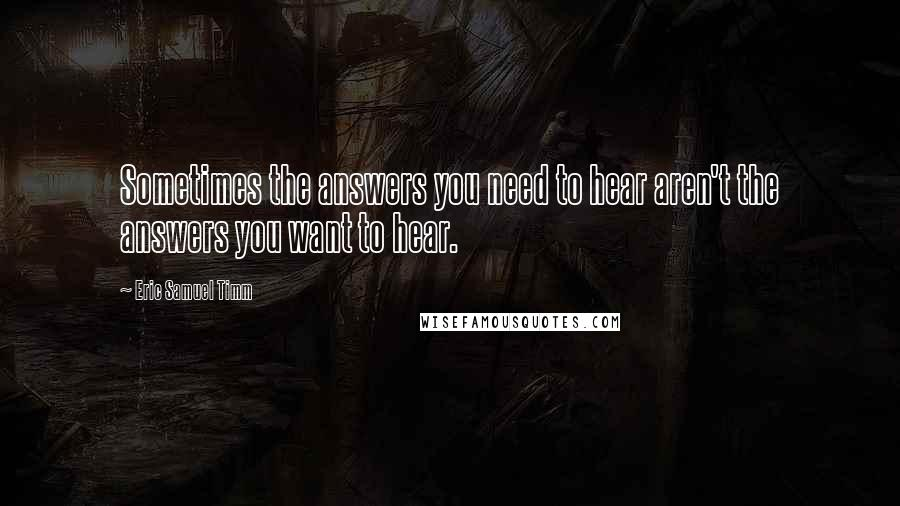 Eric Samuel Timm quotes: Sometimes the answers you need to hear aren't the answers you want to hear.