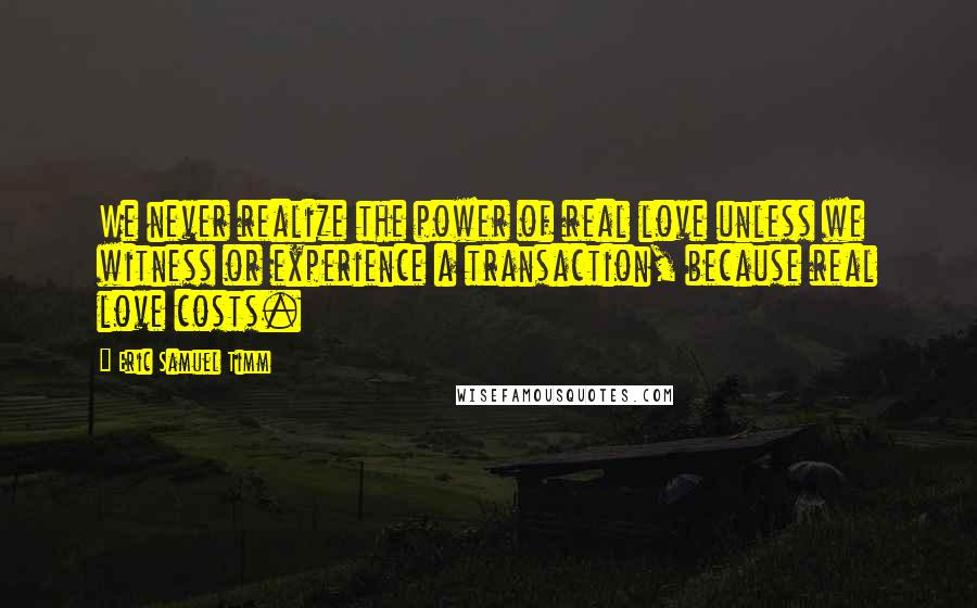 Eric Samuel Timm quotes: We never realize the power of real love unless we witness or experience a transaction, because real love costs.