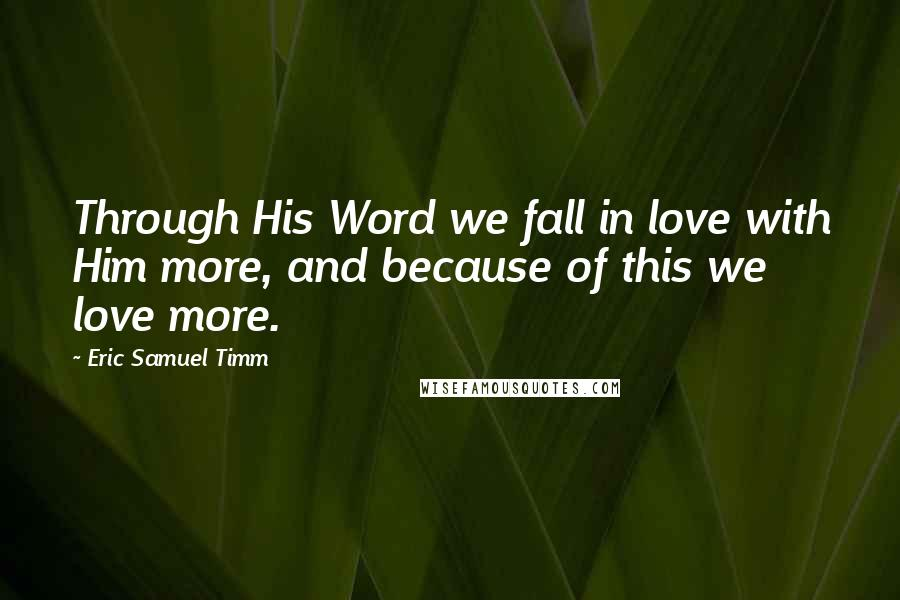 Eric Samuel Timm quotes: Through His Word we fall in love with Him more, and because of this we love more.