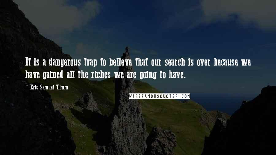 Eric Samuel Timm quotes: It is a dangerous trap to believe that our search is over because we have gained all the riches we are going to have.