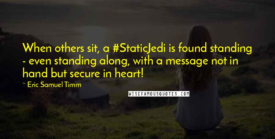 Eric Samuel Timm quotes: When others sit, a #StaticJedi is found standing - even standing along, with a message not in hand but secure in heart!