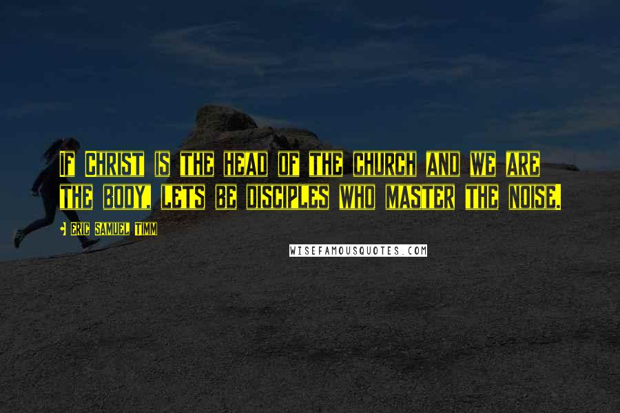 Eric Samuel Timm quotes: If Christ is the head of the church and we are the body, lets be disciples who master the noise.