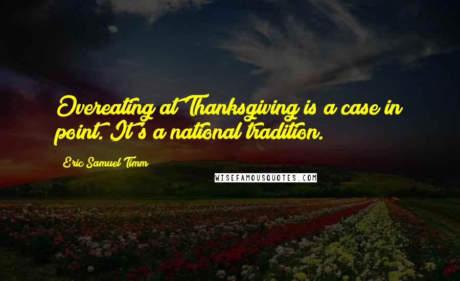 Eric Samuel Timm quotes: Overeating at Thanksgiving is a case in point. It's a national tradition.