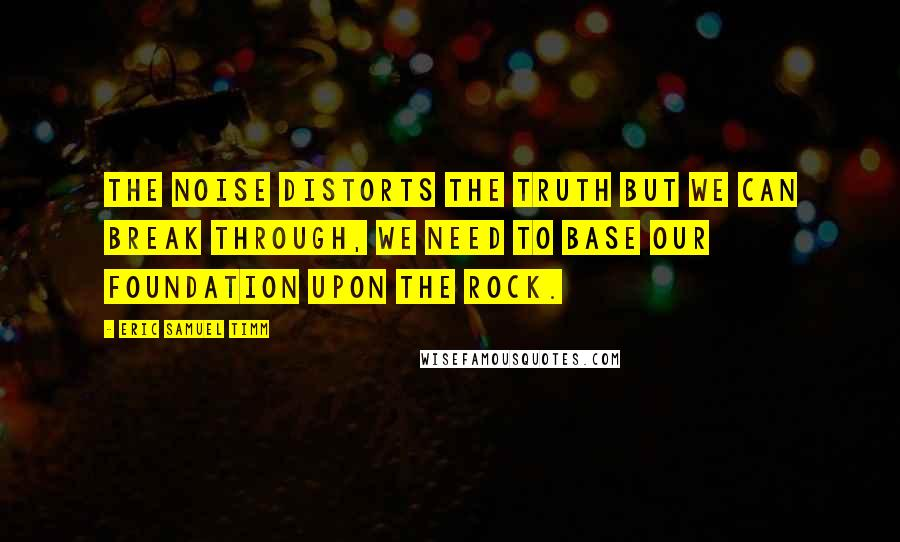 Eric Samuel Timm quotes: The noise distorts the truth but we can break through, we need to base our foundation upon the Rock.