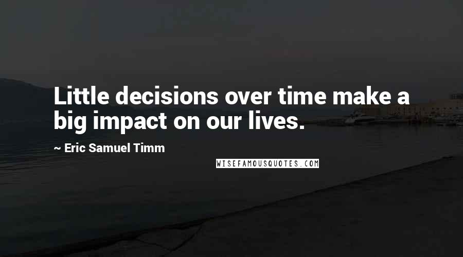 Eric Samuel Timm quotes: Little decisions over time make a big impact on our lives.