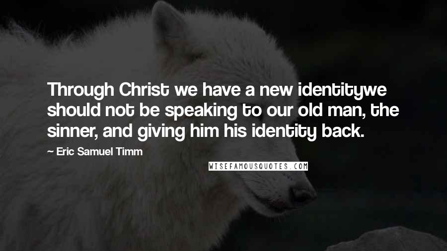 Eric Samuel Timm quotes: Through Christ we have a new identitywe should not be speaking to our old man, the sinner, and giving him his identity back.