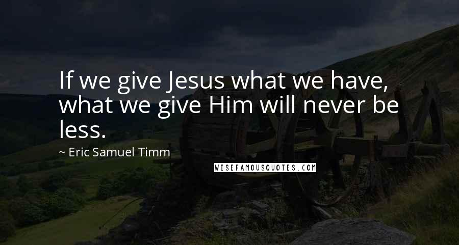 Eric Samuel Timm quotes: If we give Jesus what we have, what we give Him will never be less.