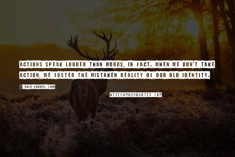 Eric Samuel Timm quotes: Actions speak louder than words, in fact. When we don't take action, we foster the mistaken reality of our old identity.