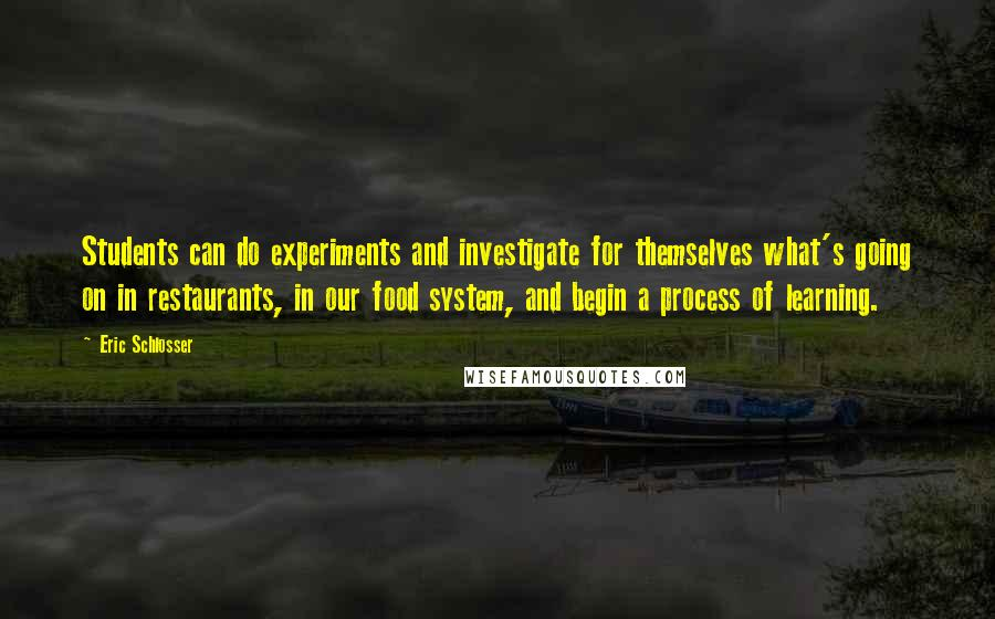 Eric Schlosser quotes: Students can do experiments and investigate for themselves what's going on in restaurants, in our food system, and begin a process of learning.