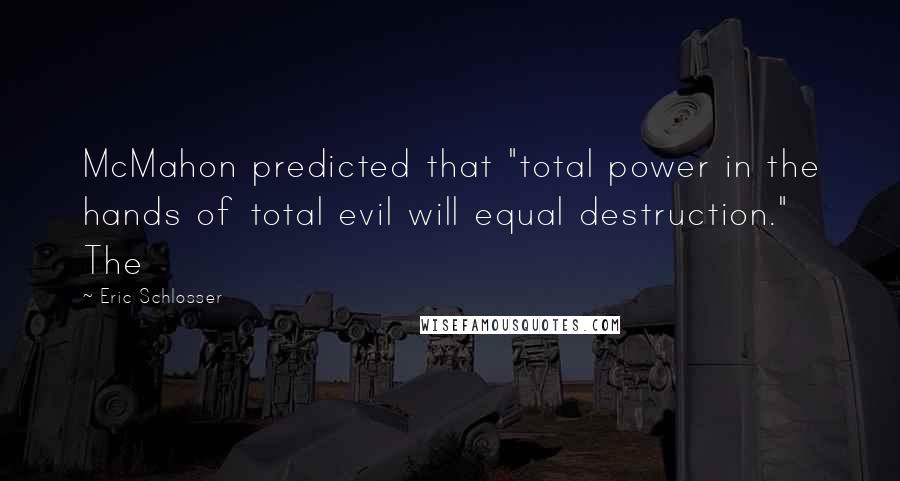 """Eric Schlosser quotes: McMahon predicted that """"total power in the hands of total evil will equal destruction."""" The"""