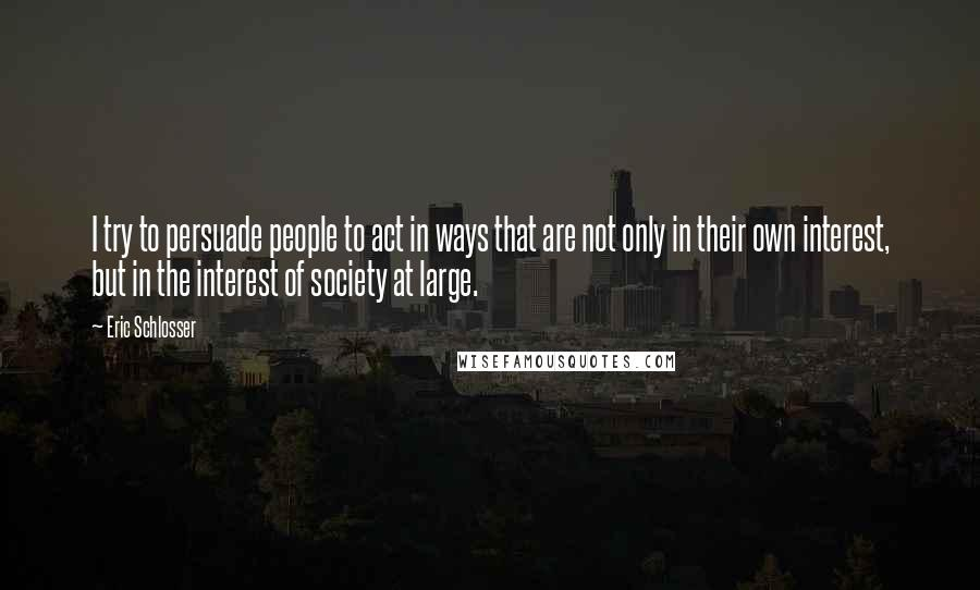 Eric Schlosser quotes: I try to persuade people to act in ways that are not only in their own interest, but in the interest of society at large.