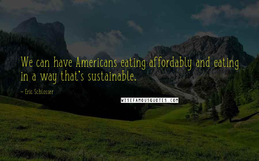 Eric Schlosser quotes: We can have Americans eating affordably and eating in a way that's sustainable.