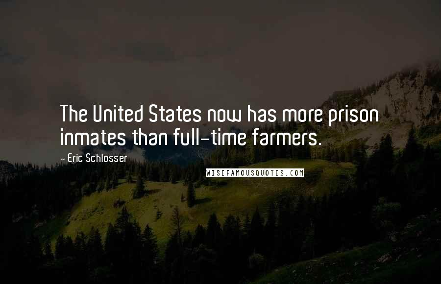 Eric Schlosser quotes: The United States now has more prison inmates than full-time farmers.
