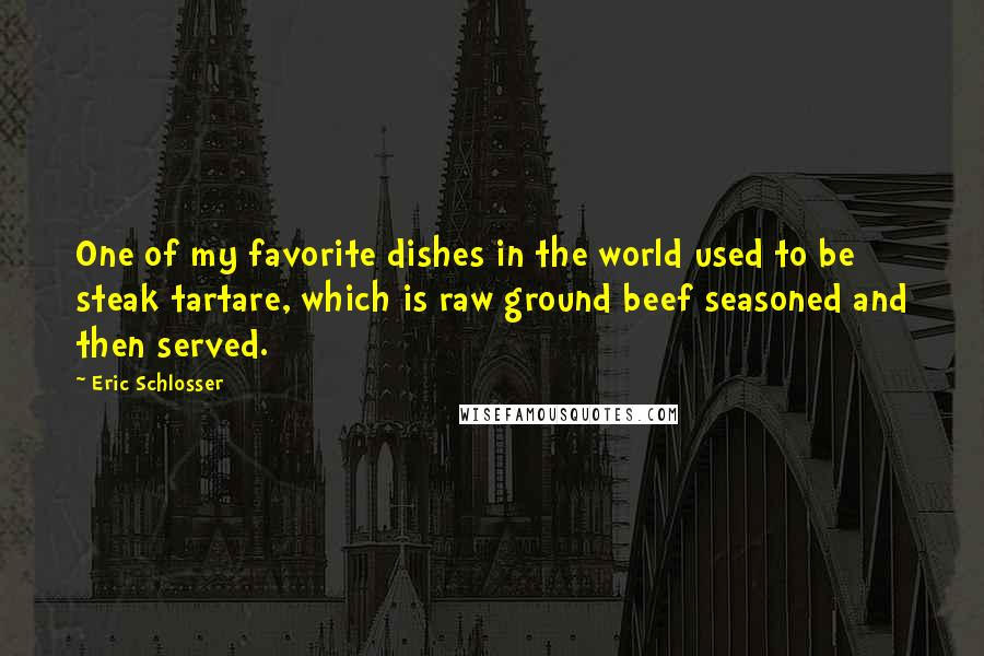 Eric Schlosser quotes: One of my favorite dishes in the world used to be steak tartare, which is raw ground beef seasoned and then served.