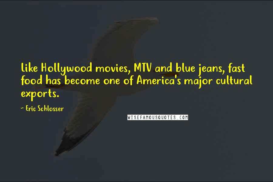 Eric Schlosser quotes: Like Hollywood movies, MTV and blue jeans, fast food has become one of America's major cultural exports.