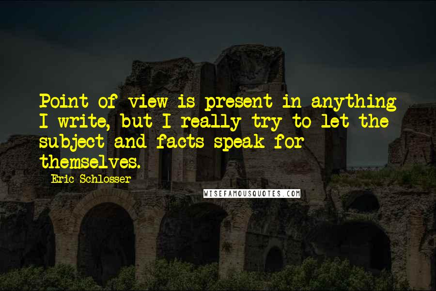 Eric Schlosser quotes: Point of view is present in anything I write, but I really try to let the subject and facts speak for themselves.
