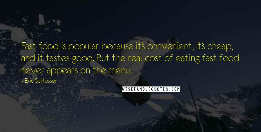 Eric Schlosser quotes: Fast food is popular because it's convenient, it's cheap, and it tastes good. But the real cost of eating fast food never appears on the menu.