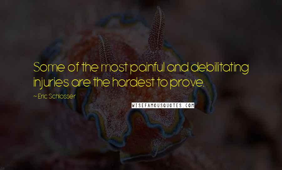 Eric Schlosser quotes: Some of the most painful and debilitating injuries are the hardest to prove.
