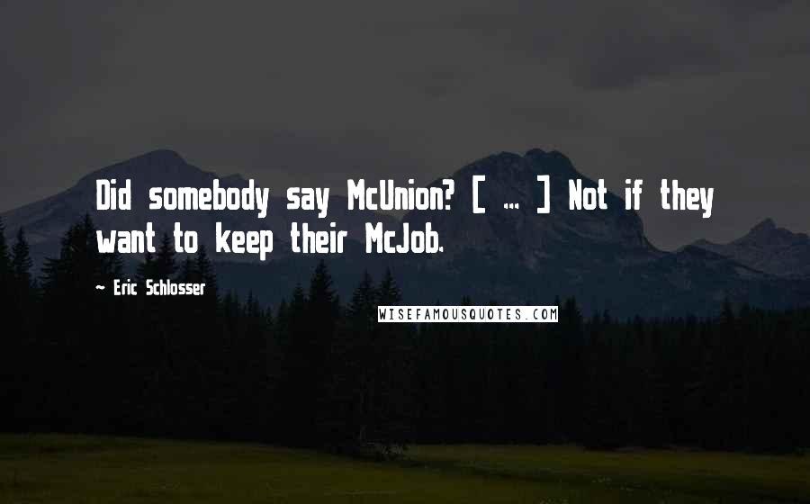 Eric Schlosser quotes: Did somebody say McUnion? [ ... ] Not if they want to keep their McJob.