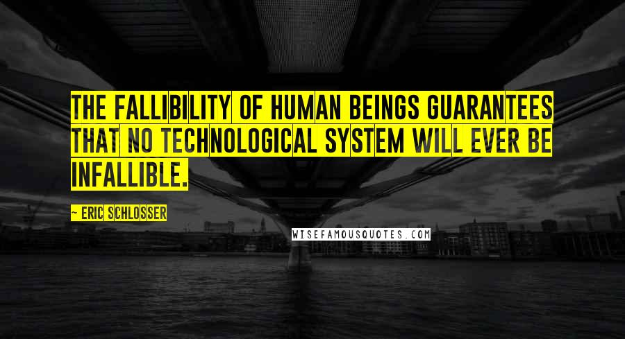 Eric Schlosser quotes: The fallibility of human beings guarantees that no technological system will ever be infallible.