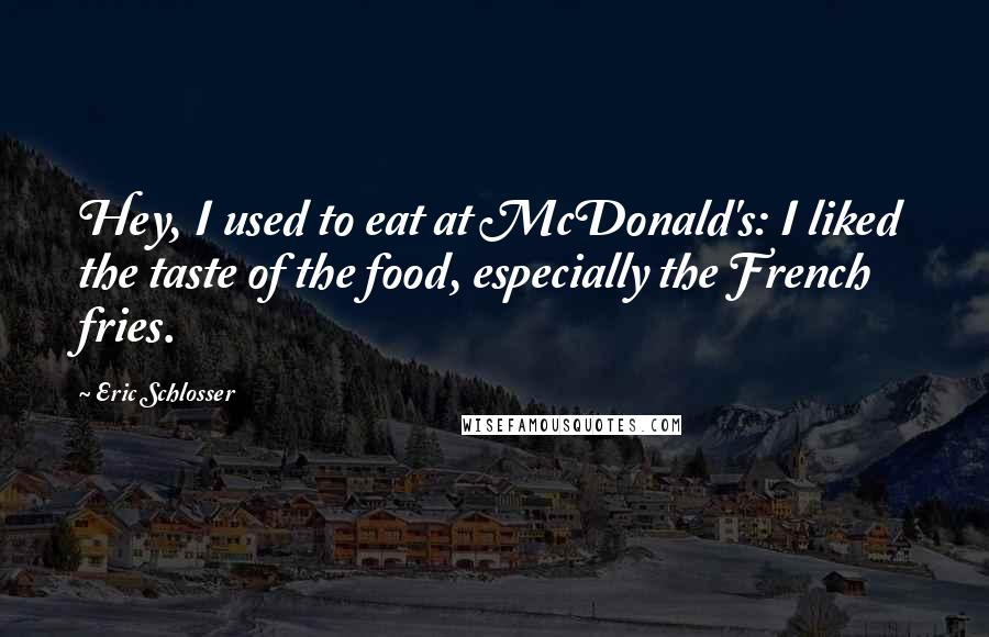 Eric Schlosser quotes: Hey, I used to eat at McDonald's: I liked the taste of the food, especially the French fries.