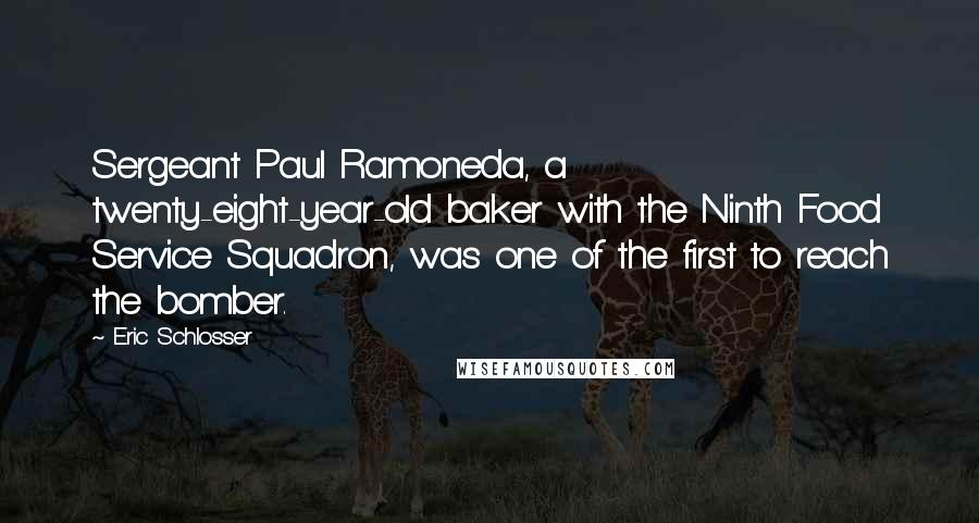 Eric Schlosser quotes: Sergeant Paul Ramoneda, a twenty-eight-year-old baker with the Ninth Food Service Squadron, was one of the first to reach the bomber.
