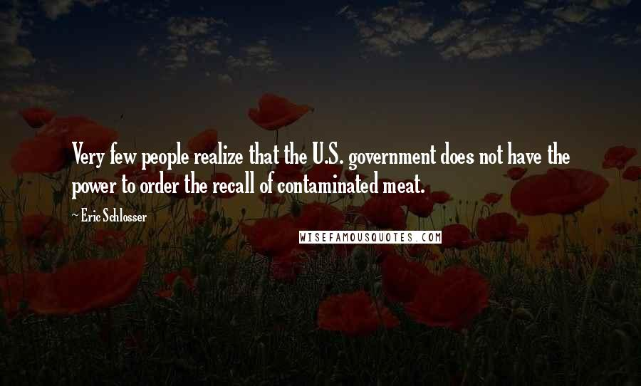 Eric Schlosser quotes: Very few people realize that the U.S. government does not have the power to order the recall of contaminated meat.