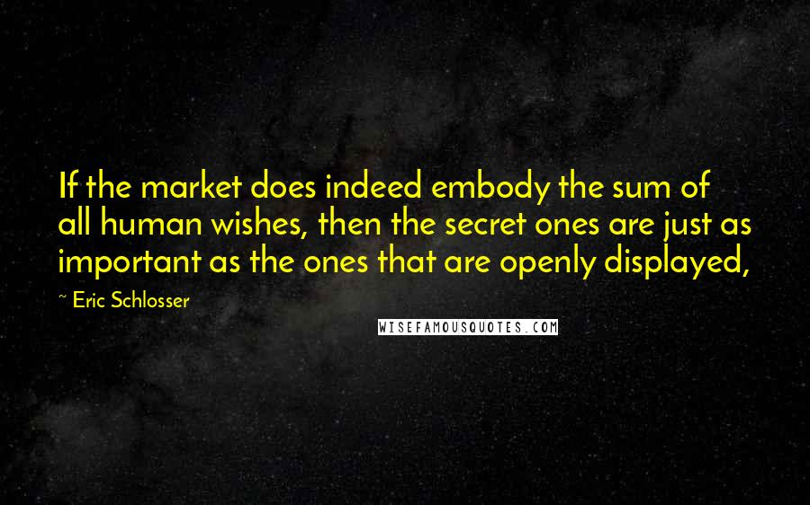 Eric Schlosser quotes: If the market does indeed embody the sum of all human wishes, then the secret ones are just as important as the ones that are openly displayed,