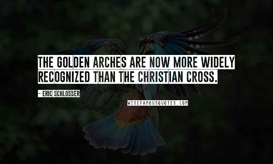 Eric Schlosser quotes: The Golden Arches are now more widely recognized than the Christian cross.