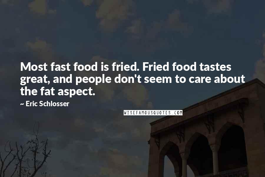 Eric Schlosser quotes: Most fast food is fried. Fried food tastes great, and people don't seem to care about the fat aspect.
