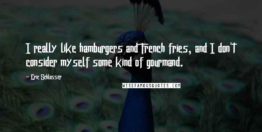 Eric Schlosser quotes: I really like hamburgers and French fries, and I don't consider myself some kind of gourmand.