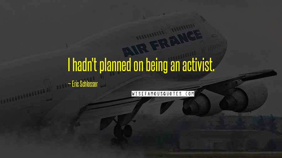 Eric Schlosser quotes: I hadn't planned on being an activist.