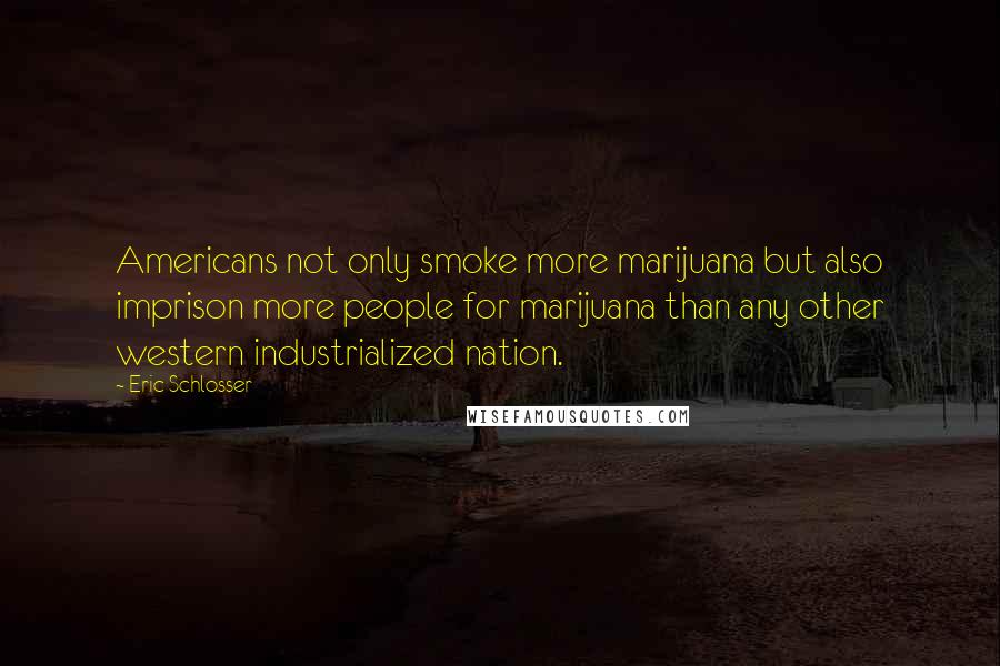 Eric Schlosser quotes: Americans not only smoke more marijuana but also imprison more people for marijuana than any other western industrialized nation.