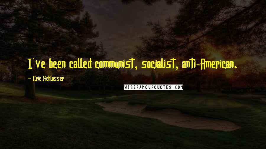 Eric Schlosser quotes: I've been called communist, socialist, anti-American.