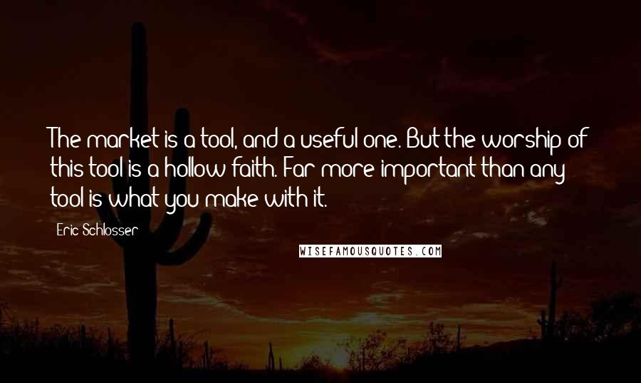 Eric Schlosser quotes: The market is a tool, and a useful one. But the worship of this tool is a hollow faith. Far more important than any tool is what you make with