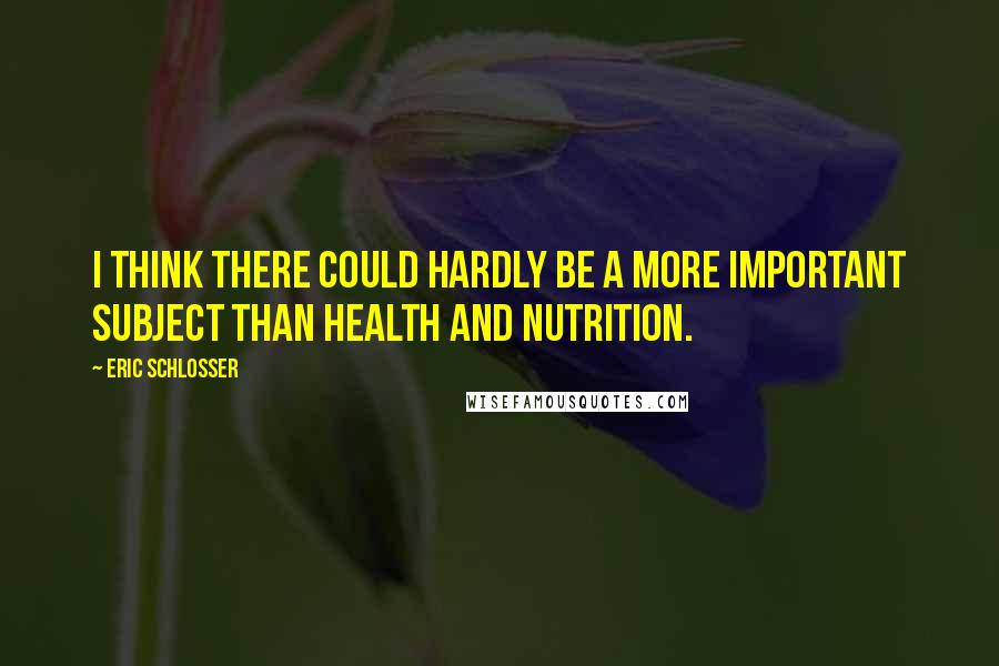 Eric Schlosser quotes: I think there could hardly be a more important subject than health and nutrition.