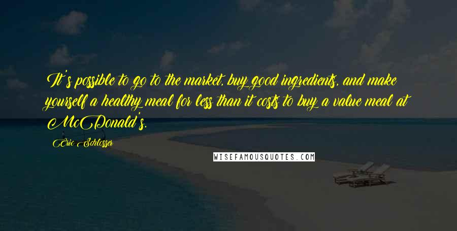 Eric Schlosser quotes: It's possible to go to the market, buy good ingredients, and make yourself a healthy meal for less than it costs to buy a value meal at McDonald's.