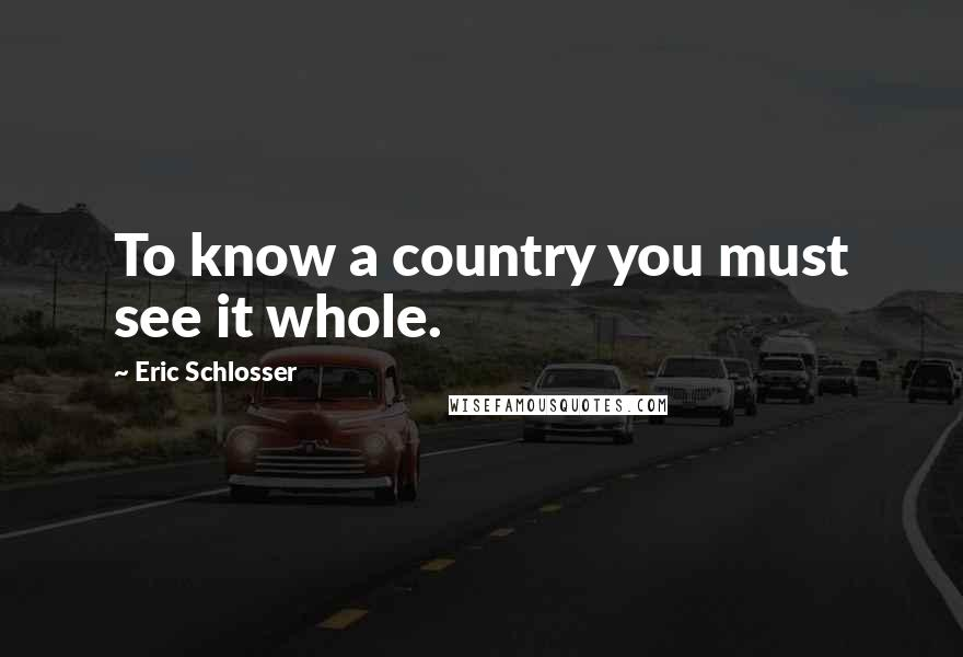 Eric Schlosser quotes: To know a country you must see it whole.