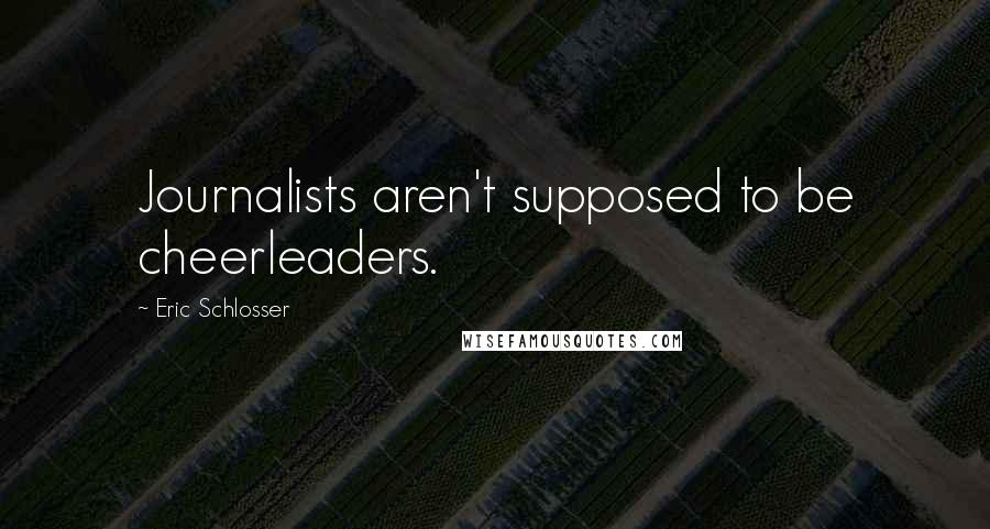 Eric Schlosser quotes: Journalists aren't supposed to be cheerleaders.