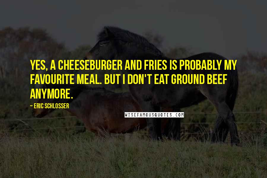 Eric Schlosser quotes: Yes, a cheeseburger and fries is probably my favourite meal. But I don't eat ground beef anymore.