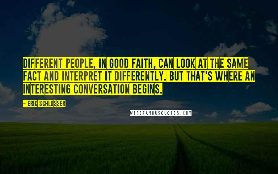 Eric Schlosser quotes: Different people, in good faith, can look at the same fact and interpret it differently. But that's where an interesting conversation begins.