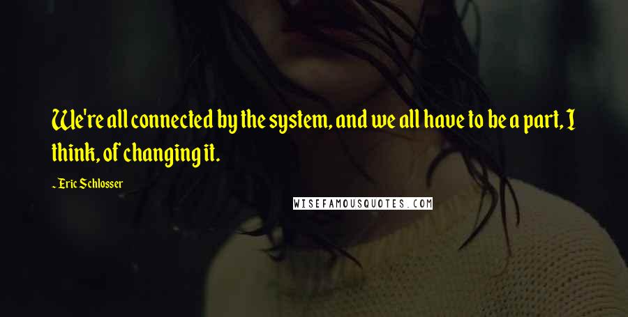 Eric Schlosser quotes: We're all connected by the system, and we all have to be a part, I think, of changing it.