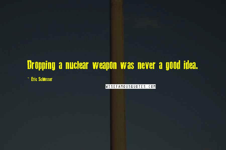 Eric Schlosser quotes: Dropping a nuclear weapon was never a good idea.