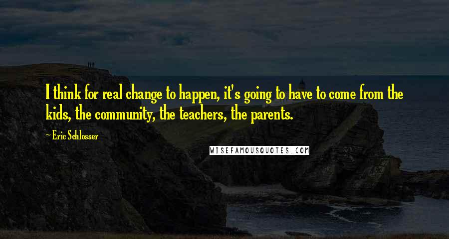 Eric Schlosser quotes: I think for real change to happen, it's going to have to come from the kids, the community, the teachers, the parents.