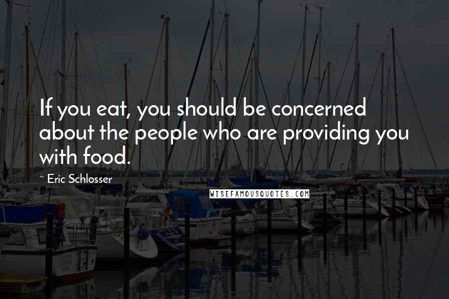 Eric Schlosser quotes: If you eat, you should be concerned about the people who are providing you with food.