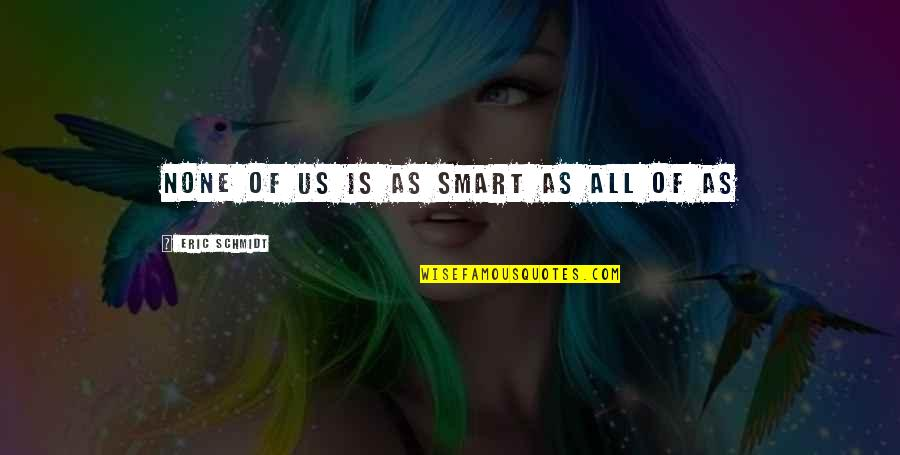 Eric Schmidt Inspirational Quotes By Eric Schmidt: None of us is as smart as all